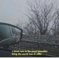 beautiful: I think rain is the most beautiful  thing the world has to offer