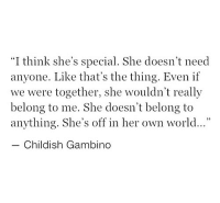"Childish Gambino, World, and Childish: ""I think she's special. She doesn't need  anyone. Like that's the thing. Even if  we were together, she wouldn't really  belong to me. She doesn't belong to  anything. She's off in her own world...""  Childish Gambino"