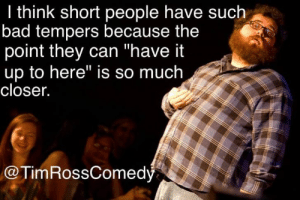 """Bad, Can, and Closer: I think short people have such  bad tempers because the  point they can """"have it  up to here"""" is so much  closer.  @TimRossComedy Just a little joke"""