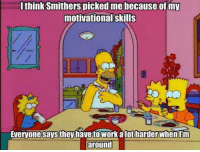 Memes, Work, and 🤖: I think Smithers picked me because of my  motivational skills  Everyone Says they have to work alot harderWhenlim  around