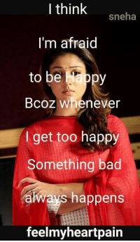 Bad, Memes, and Happy: I think  sneha  I'm afraid  to be ppy  Bcoz Whenever  I get too happy  Something bad  always happens  feelmyheartpain