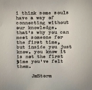 Time, Knowledge, and Can: i think some souls  have a way of  connecting without  our knowledge.  that's why you can  meet someone for  the first time,  but inside you just  know. you know it  is not the first  $ime you've felt  them.  JmStorm