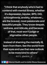 """Beautiful, Memes, and Anxiety: """"I think that anybody who's hadto  contend with mental illness, whether  it's depression, bipolar, BPD, DID,  schizophrenia, anxiety, whatever...  are the bravest, most passionate and  beautiful people. They know despair,  sadness, and ridicule, and because  of that, most won't judge or  stigmatise other people.  Mental Health and Invisible Illness Resources  Instead of shaming the mentally ill,  learn from them. Seethe worldfrom  their eyes and usethat newoutlook  to be more kind toothers""""  M.P.L. @MHIIR 14  f Mental Health and Invisible Illness Resources"""