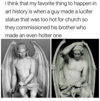 Church, Memes, and Lucifer: i think that my favorite thing to happen in  art history is when a guy made a lucifer  statue that was too hot for church so  they commissioned his brother who  made an even hotter one Hail @satan
