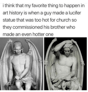 Hot damned: i think that my favorite thing to happen in  art history is when a guy made a lucifer  statue that was too hot for church so  they commissioned his brother who  made an even hotter one Hot damned