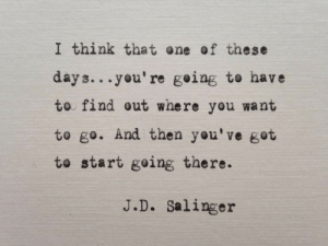 Got, One, and Think: I think that one of these  days...you're geing to have  to find out where you want  to go. And then you've got  to start going there.  J.D. Salinger