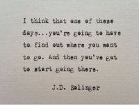 one of these days: I think that one of these  days..you're going to have  to find out where you want  to go. And then you've got  te start going there.  J.D. Salinger