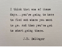 Got, One, and Think: I think that one of these  days...you're going to have  to find out where you want  to go. And then you've got  to start going there.  J.D. Salinger