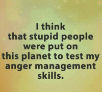 I think  that stupid people  were put on  this planet to test my  anger management  skills. #jussayin