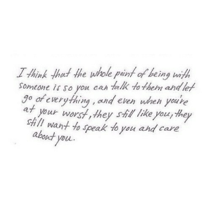 http://iglovequotes.net/: I think that the wole paint of being wit  Someone is so you can talk to them and let  go of everything , and even wheh you're  at your worst,they shll like you, they  Still want to speak to you ahd care  about you http://iglovequotes.net/