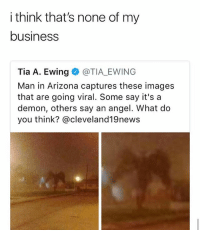 Whoever took this picture must be using android: i think that's none of my  business  Tia A. Ewing @TIA EWING  Man in Arizona captures these images  that are going viral. Some say it's a  demon, others say an angel. What do  you think? @cleveland19news Whoever took this picture must be using android