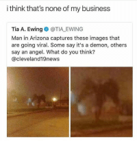 Memes, Angel, and Arizona: i think that's none of my business  Tia A. Ewing e》 @TIALEWING  Man in Arizona captures these images that  are going viral. Some say it's a demon, others  say an angel. What do you think?  @cleveland19news @thetastelessgentlemen got me weak asf 😭😭👌🏽
