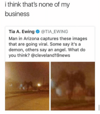 🤣😂😂😂😂😂: i think that's none of my  business  Tia A. Ewing@TIA EWING  Man in Arizona captures these images  that are going viral. Some say it's a  demon, others say an angel. What do  you think? @cleveland19news 🤣😂😂😂😂😂