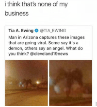 Memes, Wshh, and Angel: i think that's none of my  business  Tia A. Ewing@TIA EWING  Man in Arizona captures these images  that are going viral. Some say it's a  demon, others say an angel. What do  you think? @cleveland19news None of my business.. 😳🤔😂 WSHH