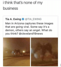 None of my business.. 😳🤔😂 https://t.co/YoigNU9X6V: i think that's none of my  business  Tia A. Ewing@TIA EWING  Man in Arizona captures these images  that are going viral. Some say it's a  demon, others say an angel. What do  you think? @cleveland19news None of my business.. 😳🤔😂 https://t.co/YoigNU9X6V