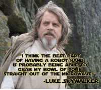"Works for beans too..: ""I THINK THE BEST PART  OF HAVING A ROBOT HAND  IS PROBABLY BEING ABLE TO  GRAB MY BOWL OF SOUP  STRAIGHT OUT OF THE MICROWAVE""  LUKE SKYWALKER Works for beans too.."
