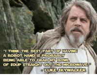 """Unlimited Power!: """"I THINK THE BEST PART OF HAVING  A ROBOT HAND LS PROBABLY  BEING ABLE TO GRAB MY BOWL  OF SOUP STRAIGHT OUT THE MICROWAVE  LUKE SKMWALKER Unlimited Power!"""
