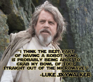 "Luke Skywalker, Best, and Bowl: ""I THINK THE BEST PART  OF HAVING A ROBOT HAND  IS PROBABLY BEING ABLE TO  GRAB MY BOWL OF SOUP  STRAIGHT OUT OF THE MICROWAVE""  LUKE SKYWALKER Works for beans too.."