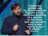 """9gag, Dank, and Prison: """"I think the  golden rule  for men should be:  If you're a man,  don't say anything  to a woman  on the street  that you wouldn't  want a man  saying to you  n prison.""""  PETER WHITE That goes for everyone https://9gag.com/gag/a1KEyZD?ref=fbpic"""