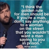 """Advice, Memes, and Prison: """"I think the  golden rule  for men should be  If you're a man,  don't say anything  to a woman  on the street  that you wouldn't  want a man  saying to you  in prison.  PETER WHITE <p>Great advice! via /r/memes <a href=""""http://ift.tt/2BrD7On"""">http://ift.tt/2BrD7On</a></p>"""