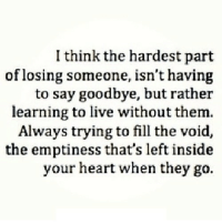 Heart, Http, and Live: I think the hardest part  of losing someone, isn't having  to say goodbye, but rather  learning to live without them.  Always trying to fill the void,  the emptiness that's left inside  your heart when they go. http://iglovequotes.net/