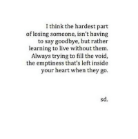 Heart, Http, and Live: I think the hardest part  of losing someone, isn't having  to say goodbye, but rather  learning to live without them.  Always trying to fill the void,  the emptiness that's left inside  your heart when they go.  sd. http://iglovequotes.net/