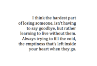 Heart, Live, and Think: I think the hardest part  of losing someone, isn't having  to say goodbye, but rather  learning to live without them  Always trying to fill the void,  the emptiness that's left inside  your heart when they go.