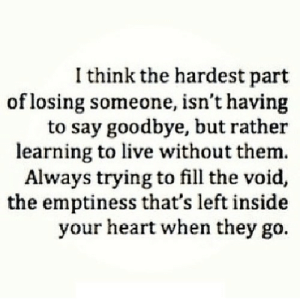 Heart, Live, and Net: I think the hardest part  of losing someone, isn't having  to say goodbye, but rather  learning to live without them.  Always trying to fill the void,  the emptiness that's left inside  your heart when they go. https://iglovequotes.net/
