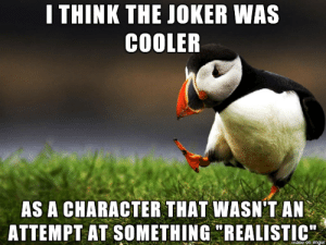 "Possibly Unpopular: I THINK THE JOKER WAS  COOLER  AS A CHARACTER THAT WASN'T AN  ATTEMPT AT SOMETHING ""REALISTIC  maoe on imgur Possibly Unpopular"