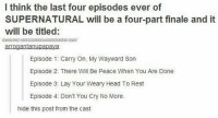 Head, Memes, and Supernatural: I think the last four episodes ever of  SUPERNATURAL will be a four-part finale and it  will be titled:  arrogantanupapava  Episode 1: Carry On, My Wayward Son  Episode 2: There Will Be Peace When You Are Done  Episode 3: Lay Your Weary Head To Rest  Episode 4: Don't You Cry No More.  hide this post from the cast Gn