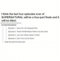 Memes, 🤖, and Otp: I think the last four episodes ever of  SUPERNATURAL will be a four-part finale and it  will be titled:  arrogantanupapaya  Episode 1: Carry On, My Wayward Son  Episode 2: There Will Be Peace When You Are Done  Episode 3: Lay Your Weary Head To Rest  Episode 4: Don't You Cry No More.  hide this post from the cast spn Supernatural spnfamily jaredpadalecki jensenackles mishacollins sam sammy dean winchesters cas castiel destiel impala bobby angels demons monsters hunters fandom fangirl ship otp cute funny sweet