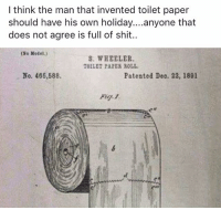 Memes, Shit, and 🤖: I think the man that invented toilet paper  should have his own holiday....anyone that  does not agree is full of shit..  (No Model.)  S. WHEELER.  TOILET PAPES ROLL  No. 465,588.  Patented Deo. 22, 1891  Fig. 1