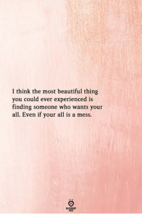 Beautiful, Who, and Think: I think the most beautiful thing  you could ever experienced is  finding someone who wants your  all. Even if your all is a mess.