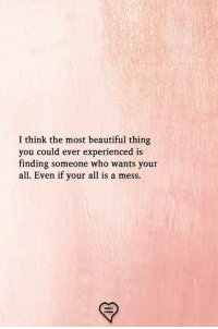 Beautiful, Memes, and 🤖: I think the most beautiful thing  you could ever experienced is  finding someone who wants your  all. Even if your all is a mess.