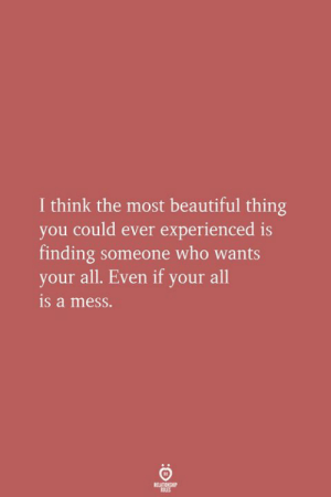 Beautiful, Who, and Think: I think the most beautiful thing  you could ever experienced is  finding someone who wants  your all. Even if your all  is a mess.  ELATIONGERP  OLES