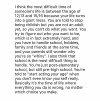 """I think the most difficult time of  someone's life is between the age of  12/13 and 15/16 because your life turns  into a giant mess. You are told to stop  being childish but you are not an adult  yet, so you can't do what you want. You  try to figure out who you want to be,  which is in fact extremely hard, and  you have to handle school, hobbies,  family and friends at the same time,  and your parents still wonder why  you're so """"whiny"""". I also think that  school is the most difficult thing to  handle. You're just post-elementary  school, but still pre-high school. You're  told to """"start acting your age"""" when  you don't even know yourself really.  Basically it's the time of life where  everything you do is wrong, no matter  which choice you make. i found out that a good amount of people from my school follow me; so now i feel like i cant rant about anyone anymore. blehhh"""
