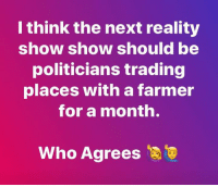 Memes, Watch, and Politicians: I think the next reality  show show should be  politicians trading  places with a farmer  for a month.  Who Agrees I'd watch