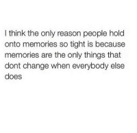Change, Reason, and Think: I think the only reason people hold  onto memories so tight is because  memories are the only things that  dont change when everybody else  does