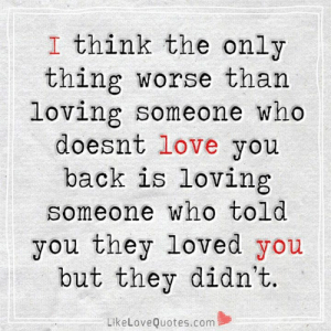 Love You Back: I think the only  thing worse than  loving someone who  doesnt love you  back is loving  someone who told  you they loved you  but they didn't.  LikeLoveQuotes.com