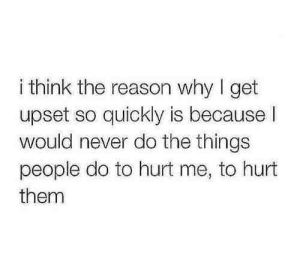 Never, Reason, and Why: i think the reason why I get  upset so quickly is because l  would never do the things  people do to hurt me, to hurt  them