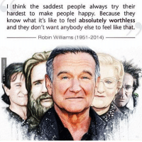 Truth About Sad People http://www.damnlol.com/truth-about-sad-people-90769.html: I think the saddest people always try their  hardest to make people happy. Because the  know what it's like to feel absolutely worthless  and they don't want anybody else to feel like that.  Robin Williams (1951-2014) Truth About Sad People http://www.damnlol.com/truth-about-sad-people-90769.html