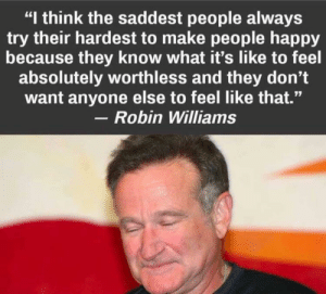 "Described my life in one sentence: ""I think the saddest people always  try their hardest to make people happy  because they know what it's like to feel  absolutely worthless and they don't  want anyone else to feel like that.""  Robin Williams Described my life in one sentence"