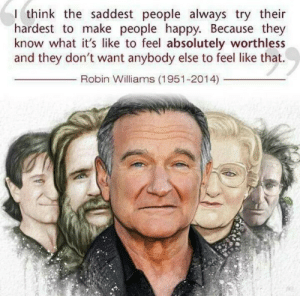 No wonder he tried so hard for many years to keep us happy.http://omg-humor.tumblr.com: I think the saddest people always try their  hardest to make people happy. Because they  know what it's like to feel absolutely worthless  and they don't want anybody else to feel like that.  Robin Williams (1951-2014) No wonder he tried so hard for many years to keep us happy.http://omg-humor.tumblr.com