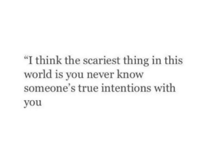 "you never know: ""I think the scariest thing in this  world is you never know  someone's true intentions with  you"