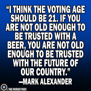 "Old Enough To: ""I THINK  THE VOTING AGE  SHOULD BE 21, IF YOU  ARE NOT OLD ENOUGH TO  BE TRUSTED WITH A  BEER, YOU ARE NOT OLD  ENOUGH TO BE TRUSTED  WITH THE FUTURE OF  OUR COUNTRY""  -MARK ALEXANDER  THE PATRIOT POST"