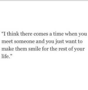 """meet someone: """"I think there comes a time when you  meet someone and you just want to  make them smile for the rest of your  life."""""""