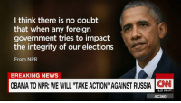 """Memes, Presidential Election, and Barack Obama: I think there is no doubt  that when any foreign  government tries to impact  the integrity of our elections  From NPR  BREAKING NEWS  OBAMA TONPR: WE WILL """"TAKE ACTION"""" AGAINST RUSSIA  CNN  5:37 PM PT  AC360° President Barack Obama vowed retaliatory action against Russia for its meddling in the US presidential election. http://cnn.it/2hCJG6k"""