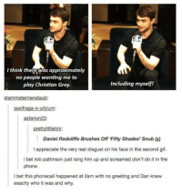 snub: I think there was approximatel  no people wanting me to  play Christian Grey  Including myself!  stammsternenstaub  asterion22:  prettylittletmi  Daniel Radcliffe Brushes Off 'Fifty Shades' Snub x)  I appreciate the very real disgust on his face in the second gif.  i bet rob pattinson just rang him up and screamed don't do it in the  phone  I bet this phonecall happened at 2am with no greeting and Dan knew  exactly who it was and why.