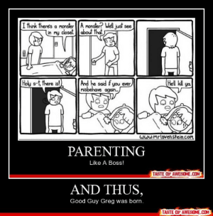 And thus,http://omg-humor.tumblr.com: I think there's a monster A monster? Well just see  in my closet about that  Hell kill ya  And he said f you ever  misbehave again.  Holy s-t, there is!  Www.mrlovenstein.com  PARENTING  Like A Boss!  TASTE OF AWESOME.COM  AND THUS,  Good Guy Greg was born.  TASTE OF AWESOME.COM And thus,http://omg-humor.tumblr.com