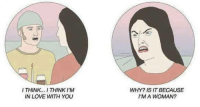 Love, Why, and Think: I THINK. THINK IM  IN LOVE WITH YOU  WHY? IS IT BECAUSE  I'M A WOMAN? Meme6